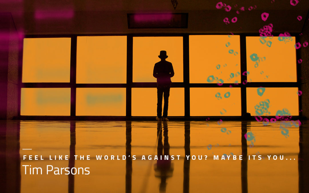 FEEL LIKE THE WORLD'S AGAINST YOU? MAYBE ITS YOU…