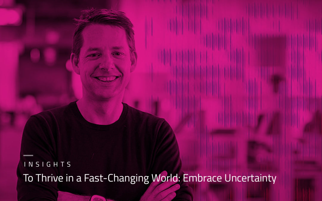 TO THRIVE IN A FAST-CHANGING WORLD: EMBRACE UNCERTAINTY